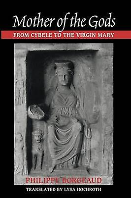 Mother of the Gods From Cybele to the Virgin Mary by Borgeaud & Philippe