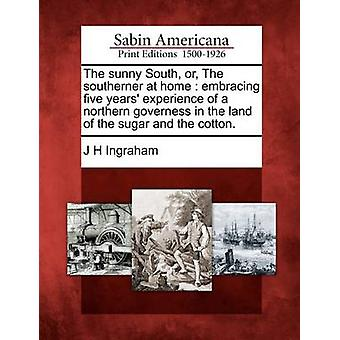 The sunny South or The southerner at home  embracing five years experience of a northern governess in the land of the sugar and the cotton. by Ingraham & J H