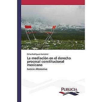 La mediacin en el derecho procesal constitucional mexicano by Rodrguez Gonzlez Celso