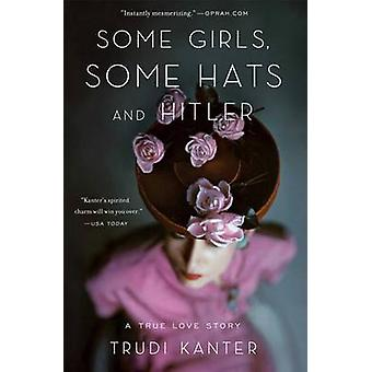 Some Girls - Some Hats and Hitler - A True Love Story by Trudi Kanter