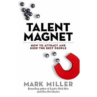 Talent Magnet - How to Attract and Keep the Best People by Mark Miller