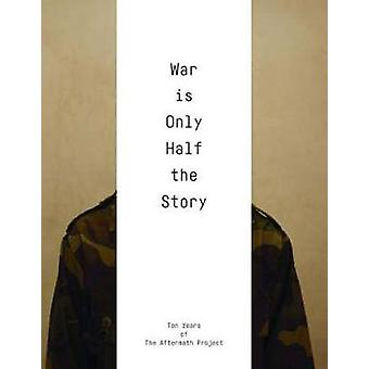 War Is Only Half the Story - Ten Years of the Aftermath Project - 9781
