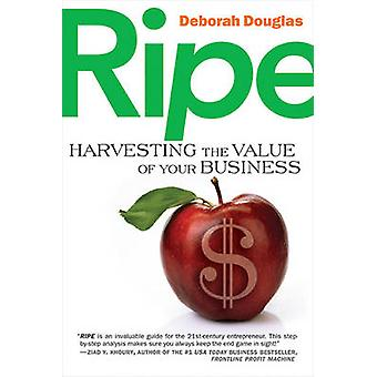 Ripe - Harvesting the Value of Your Business by Deborah Douglas - 9781