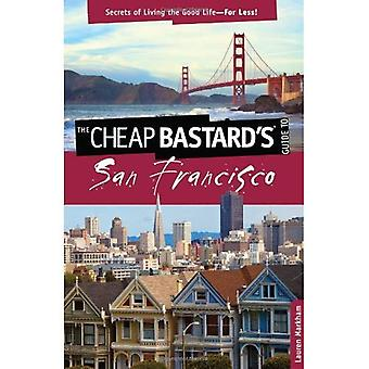 The Cheap ba*tard's Guide to San Francisco: Secrets of Living the Good Life--For Less!