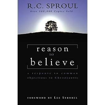 Reason to Believe A Response to Common Objections to Christianity by Sproul & R.C.