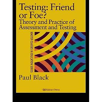 Testing Friend or Foe Theory and Practice of Assessment and Testing by Black & P. J.