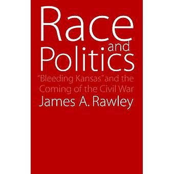 Race and Politics Bleeding Kansas and the Coming of the Civil War by Rawley & James A.