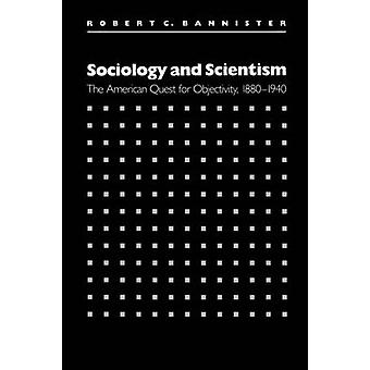 Sociology and Scientism The American Quest for Objectivity 18801940 by Bannister & Robert C.