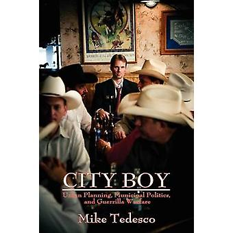 City Boy Urban Planning Municipal Politics and Guerrilla Warfare by Tedesco & Mike