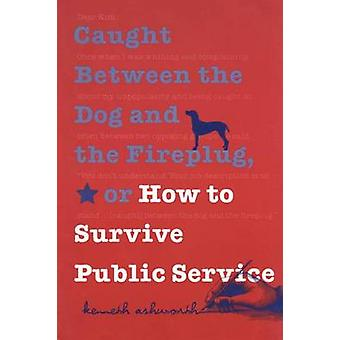 Caught Between the Dog and the Fireplug or How to Survive Public Service by Ashworth & Kenneth