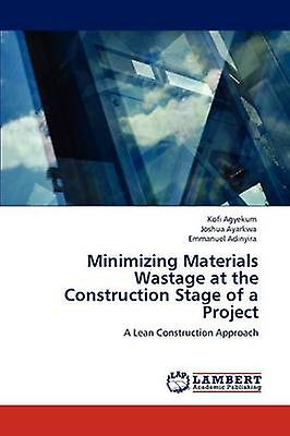 Minimizing Materials Wastage at the Construction Stage of a Project by Agyekum & Kofi