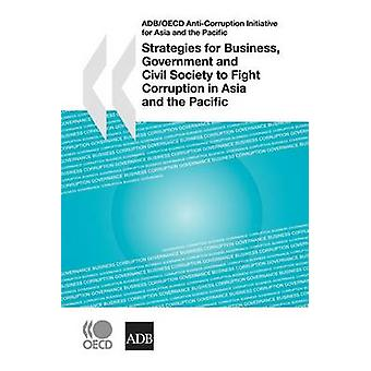 ADBOECD AntiCorruption Initiative for Asia and the Pacific Strategies for Business Government and Civil Society to Fight Corruption in Asia and the Pacific by OECD Publishing
