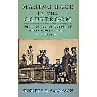 Making Race in the Courtroom - The Legal Construction of Three Races i