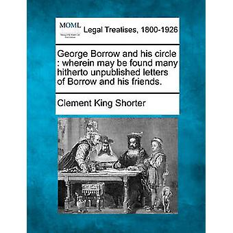 George Borrow and his circle  wherein may be found many hitherto unpublished letters of Borrow and his friends. by Shorter & Clement King