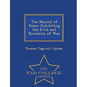 The Manual of Peace Exhibiting the Evils and Remedies of War  War College Series by Upham & Thomas Cogswell