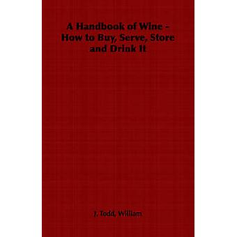 A Handbook of Wine  How to Buy Serve Store and Drink It by Todd & William J.