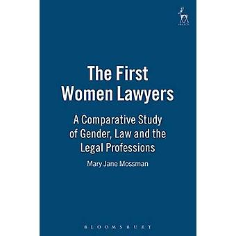 The First Women Lawyers A Comparative Study of Gender Law and the Legal Professions by Mossman & Mary Jane
