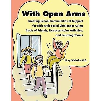 With Open Arms  Creating School Communities of Support for Kids with Social Challenges Using Circle of Friends Extracurricular Activities and Learning Teams by Schlieder & MS Mary