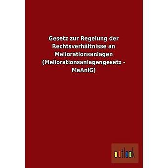 Gesetz zur Regelung der Rechtsverhltnisse un Meliorationsanlagen Meliorationsanlagengesetz MeAnlG par ohne Autor