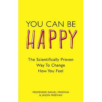You Can Be Happy - The Scientifically Proven Way to Change How You Fee