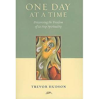 One Day at a Time - Discovering the Freedom of 12-Step Spirituality by