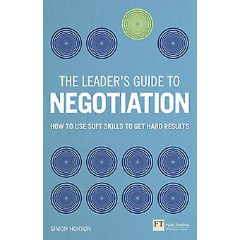 The Leader's Guide to Negotiation - How to Use Soft Skills to Get Hard