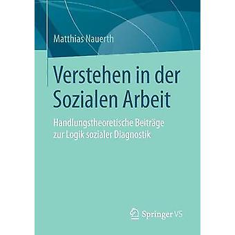 Verstehen in der Sozialen Arbeit  Handlungstheoretische Beitrge zur Logik sozialer Diagnostik by Nauerth & Matthias