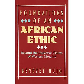 Foundations of an African Ethic - Beyond the Universal Claims of Weste