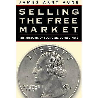 Selling the Free Market - The Rhetoric of Economic Correctness by Jame