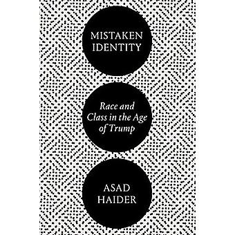 Mistaken Identity - Race and Class in the Age of Trump by Asad Haider