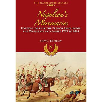 Napoleon's Mercenaries - Foreign Units in the French Army Under the Co