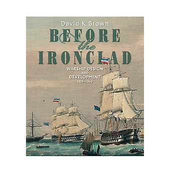 Before the Ironclad - Warship Design and Development 1815 - 1860 by D.