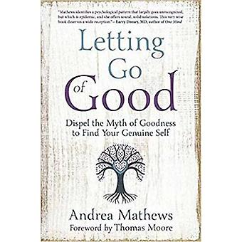 Letting Go of Good - Dispel the Myth of Goodness to Find Your Genuine