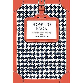 How to Pack: Travel Smart for Any Trip (Hardback)