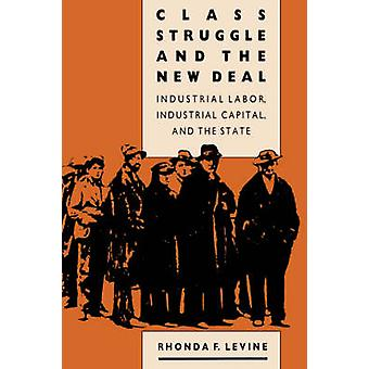 Class Struggle and the New Deal Industrial Labor Industrial Capital and the State by Levine & Rhonda F.