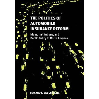 The Politics of Automobile Insurance Reform Ideas Institutions and Public Policy in North America by Lascher & Edward L.
