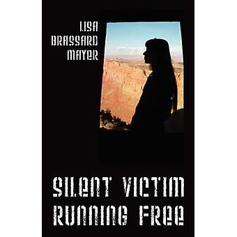 Silent Victim Running Free  A True Story About One Womans Struggle To Survive The Abuse Deception And Cruel Acts Of One Man And His Family And Her Quest To Help Her Children And Find Happiness by Mayer & Lisa Brassard