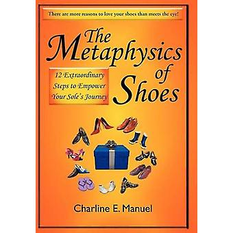 The Metaphysics of Shoes 12 Extraordinary Steps to Empower Your Soles Journey by Manuel & Charline E.