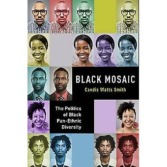 Black Mosaic The Politics of Black PanEthnic Diversity by Smith & Candis Watts
