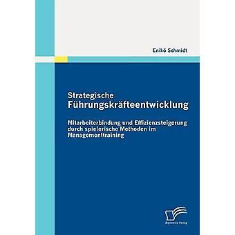 Strategische Fhrungskrfteentwicklung Mitarbeiterbindung und Effizienzsteigerung durch spielerische Methoden im Managementtraining by Schmidt & Enik