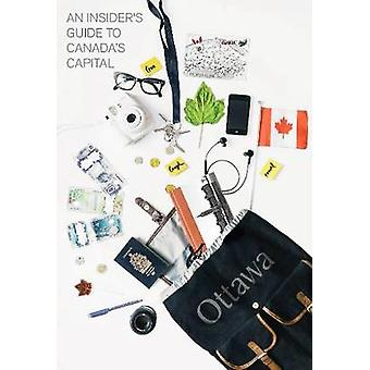 An Insider's Guide to Canada's Capital by An Insider's Guide to Canad