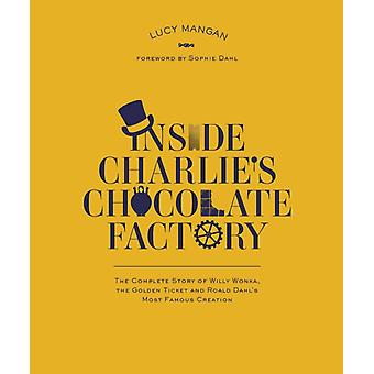 Inside Charlie's Chocolate Factory: The Complete Story of Willy Wonka the Golden Ticket and Roald Dahl's Most Famous Creation (Paperback) by Dahl Roald
