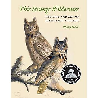 This Strange Wilderness - The Life and Art of John James Audubon by Na