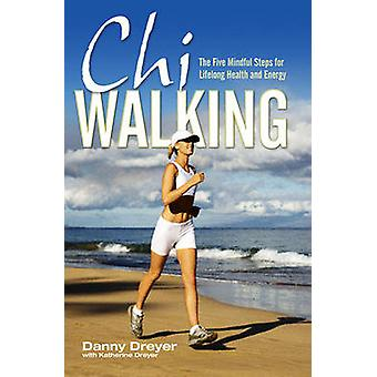 Chiwalking - The Five Mindful Steps for Lifelong Health and Energy by