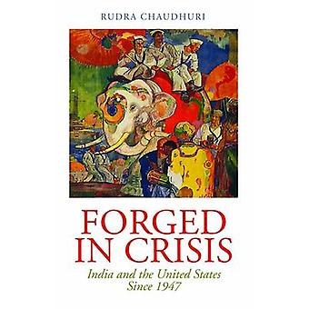 Forged in Crisis - India and the United States Since 1947 by Rudra Cha