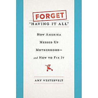 Forget 'Having It All': How America Messed Up Motherhood--and How to Fix It