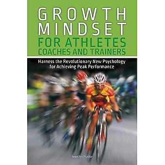 Growth Mindset for Athletes, Coaches and Trainers: Harness the Revolutionary New Psychology� for Achieving Peak Performance