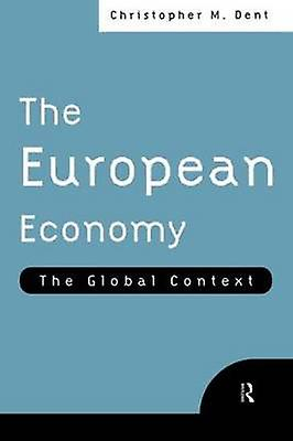 The European Economy The Global Context by Dent & Christopher M.