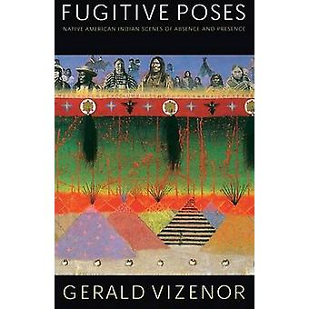 Fugitive Poses Native American Indian Scenes of Absence and Presence by Vizenor & Gerald & Robert