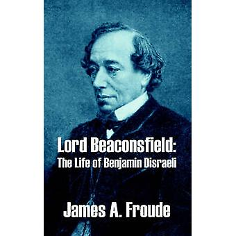 Lord Beaconsfield The Life of Benjamin Disraeli by Froude & James A.
